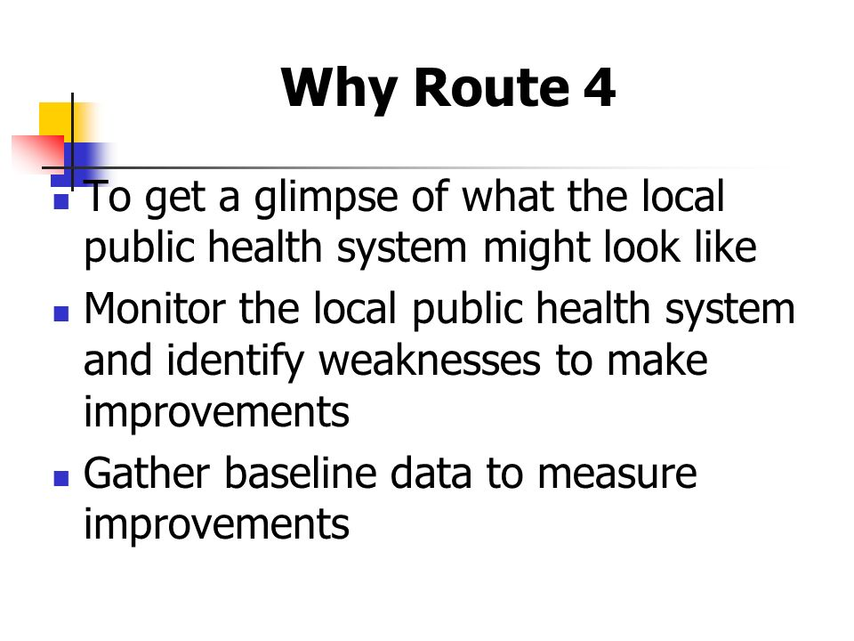 Why Route 4 To get a glimpse of what the local public health system might look like Monitor the local public health system and identify weaknesses to make improvements Gather baseline data to measure improvements