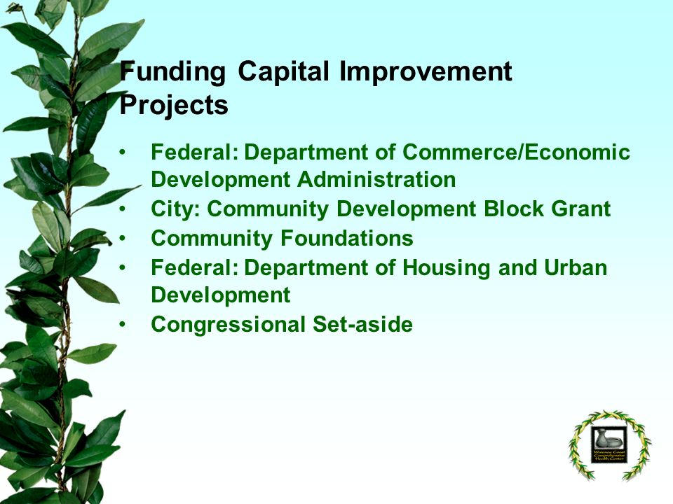 Funding Capital Improvement Projects Federal: Department of Commerce/Economic Development Administration City: Community Development Block Grant Community Foundations Federal: Department of Housing and Urban Development Congressional Set-aside
