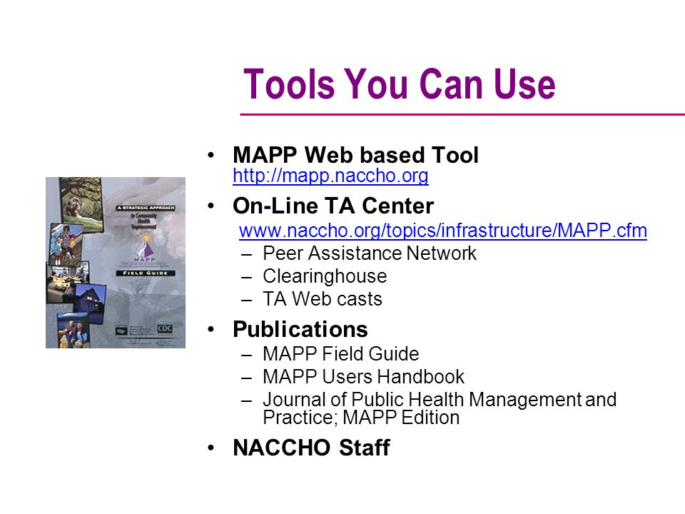 Tools You Can Use MAPP Web based Tool http://mapp.naccho.org On-Line TA Center www.naccho.org/topics/infrastructure/MAPP.cfm –Peer Assistance Network –Clearinghouse –TA Web casts Publications –MAPP Field Guide –MAPP Users Handbook –Journal of Public Health Management and Practice; MAPP Edition NACCHO Staff