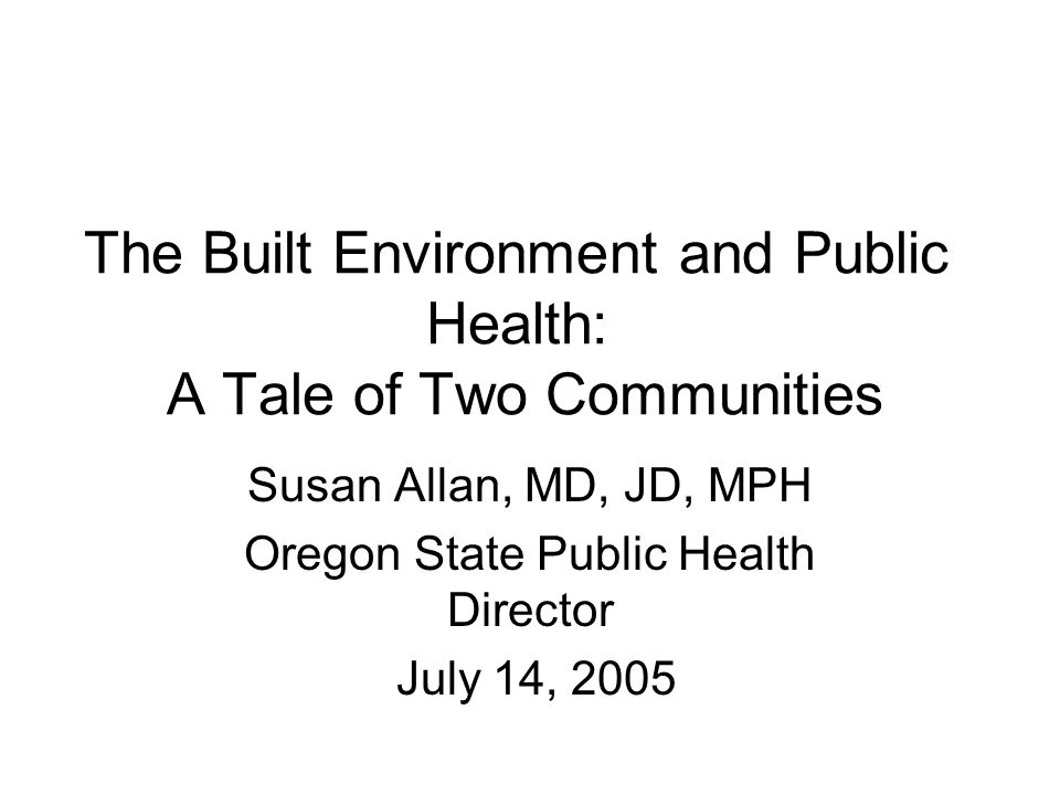 The Built Environment and Public Health: A Tale of Two Communities Susan Allan, MD, JD, MPH Oregon State Public Health Director July 14, 2005