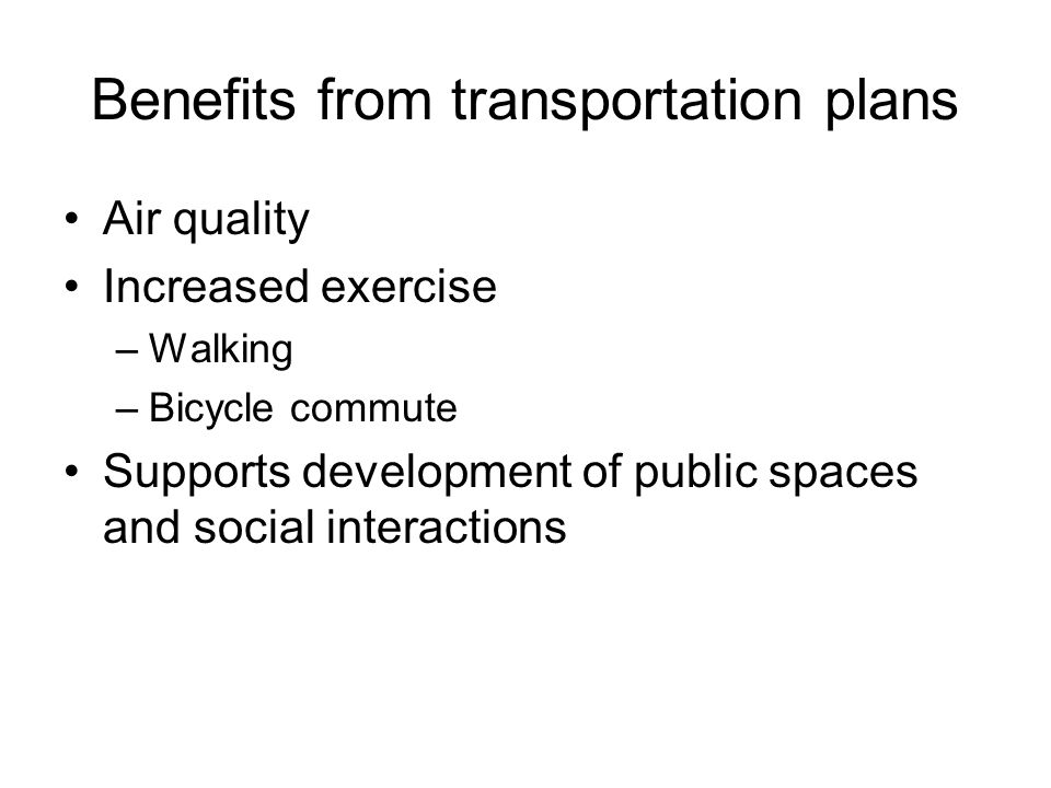 Benefits from transportation plans Air quality Increased exercise –Walking –Bicycle commute Supports development of public spaces and social interactions