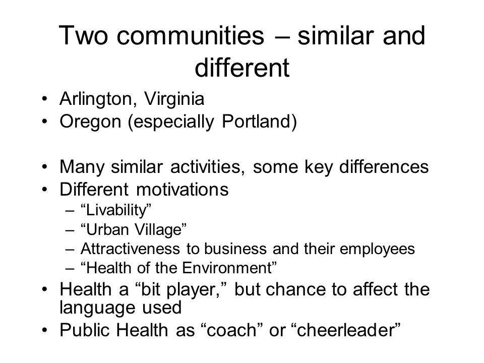 Two communities – similar and different Arlington, Virginia Oregon (especially Portland) Many similar activities, some key differences Different motiv
