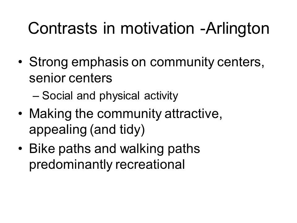Contrasts in motivation -Arlington Strong emphasis on community centers, senior centers –Social and physical activity Making the community attractive, appealing (and tidy) Bike paths and walking paths predominantly recreational