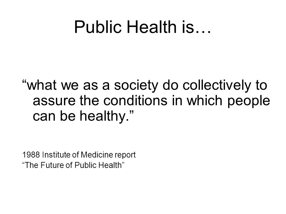 Public Health is… what we as a society do collectively to assure the conditions in which people can be healthy. 1988 Institute of Medicine report The