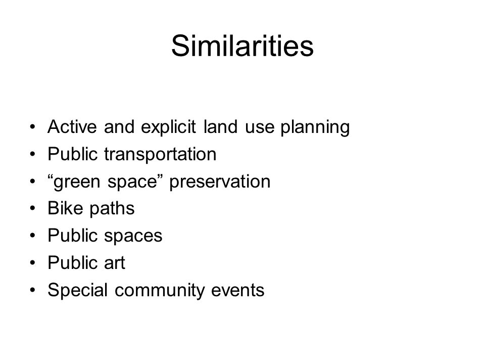 Similarities Active and explicit land use planning Public transportation green space preservation Bike paths Public spaces Public art Special community events