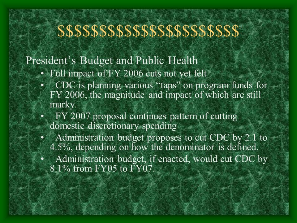 $$$$$$$$$$$$$$$$$$$$$$ Presidents Budget and Public Health Full impact of FY 2006 cuts not yet felt CDC is planning various taps on program funds for FY 2006, the magnitude and impact of which are still murky.