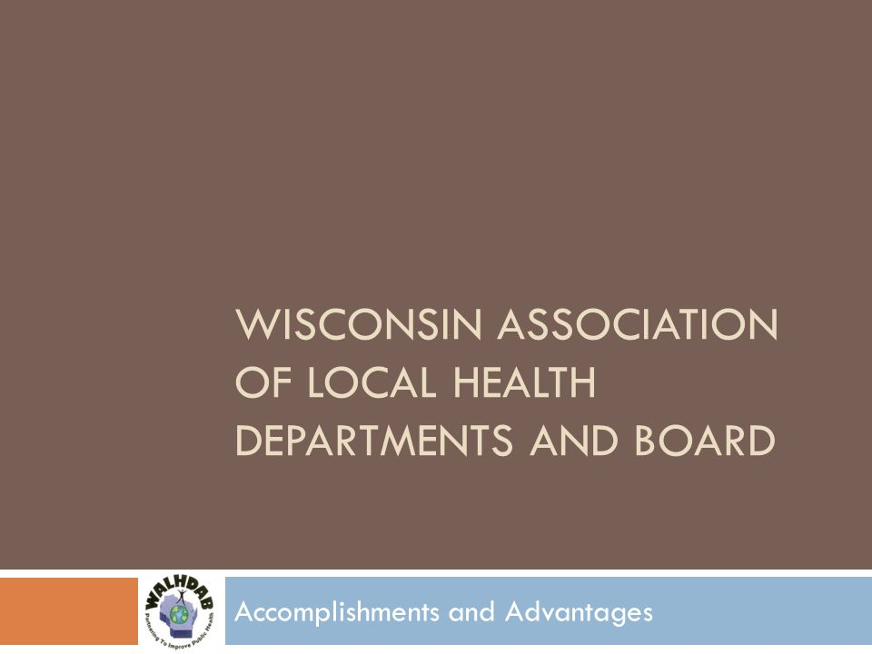 WISCONSIN ASSOCIATION OF LOCAL HEALTH DEPARTMENTS AND BOARD Accomplishments and Advantages