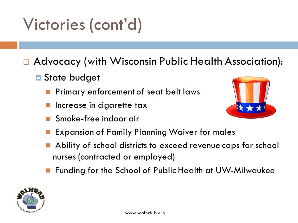 Victories (contd) Advocacy (with Wisconsin Public Health Association): State budget Primary enforcement of seat belt laws Increase in cigarette tax Smoke-free indoor air Expansion of Family Planning Waiver for males Ability of school districts to exceed revenue caps for school nurses (contracted or employed) Funding for the School of Public Health at UW-Milwaukee