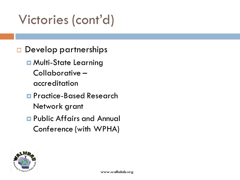 Victories (contd) Develop partnerships Multi-State Learning Collaborative – accreditation Practice-Based Research Network grant Public Affairs and Annual Conference (with WPHA)