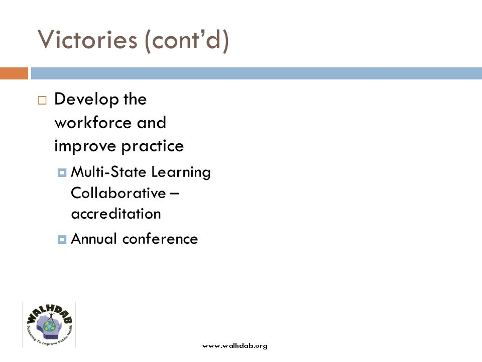 Victories (contd) Develop the workforce and improve practice Multi-State Learning Collaborative – accreditation Annual conference