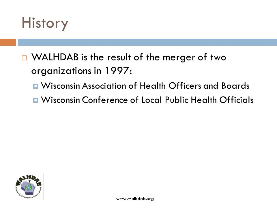 History WALHDAB is the result of the merger of two organizations in 1997: Wisconsin Association of Health Officers and Boards Wisconsin Conference of Local Public Health Officials