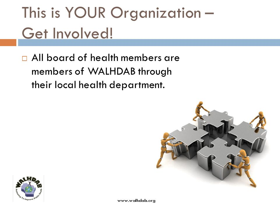 This is YOUR Organization – Get Involved! All board of health members are members of WALHDAB through their local health department.