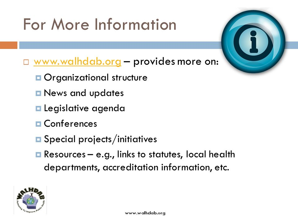 For More Information www.walhdab.org – provides more on: www.walhdab.org Organizational structure News and updates Legislative agenda Conferences Special projects/initiatives Resources – e.g., links to statutes, local health departments, accreditation information, etc.