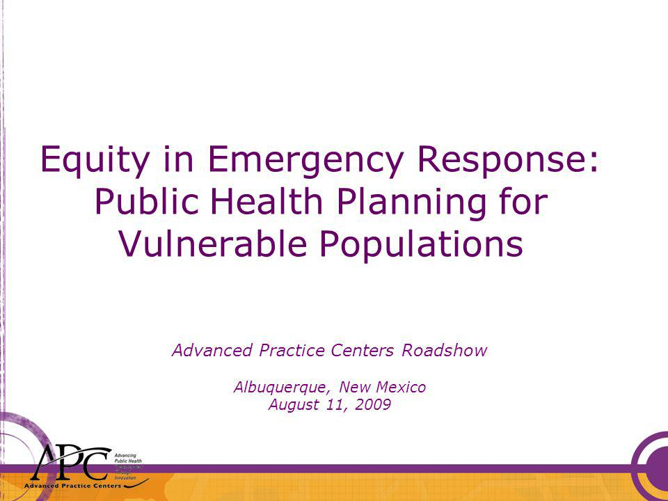 Equity in Emergency Response: Public Health Planning for Vulnerable Populations Advanced Practice Centers Roadshow Albuquerque, New Mexico August 11, 2009