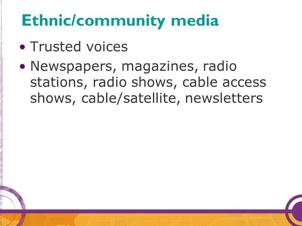 Trusted voices Newspapers, magazines, radio stations, radio shows, cable access shows, cable/satellite, newsletters Ethnic/community media