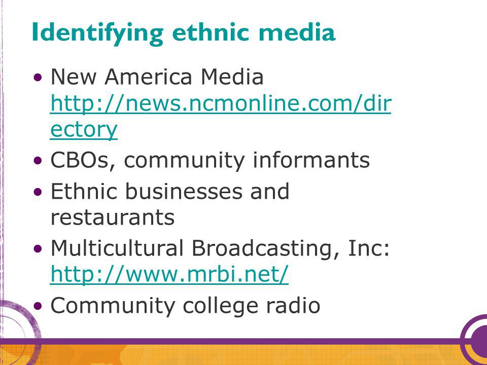 New America Media http://news.ncmonline.com/dir ectory http://news.ncmonline.com/dir ectory CBOs, community informants Ethnic businesses and restaurants Multicultural Broadcasting, Inc: http://www.mrbi.net/ http://www.mrbi.net/ Community college radio Identifying ethnic media