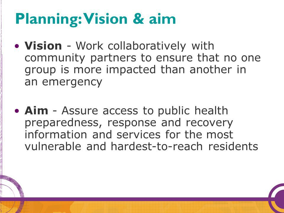 Vision - Work collaboratively with community partners to ensure that no one group is more impacted than another in an emergency Aim - Assure access to public health preparedness, response and recovery information and services for the most vulnerable and hardest-to-reach residents Planning: Vision & aim