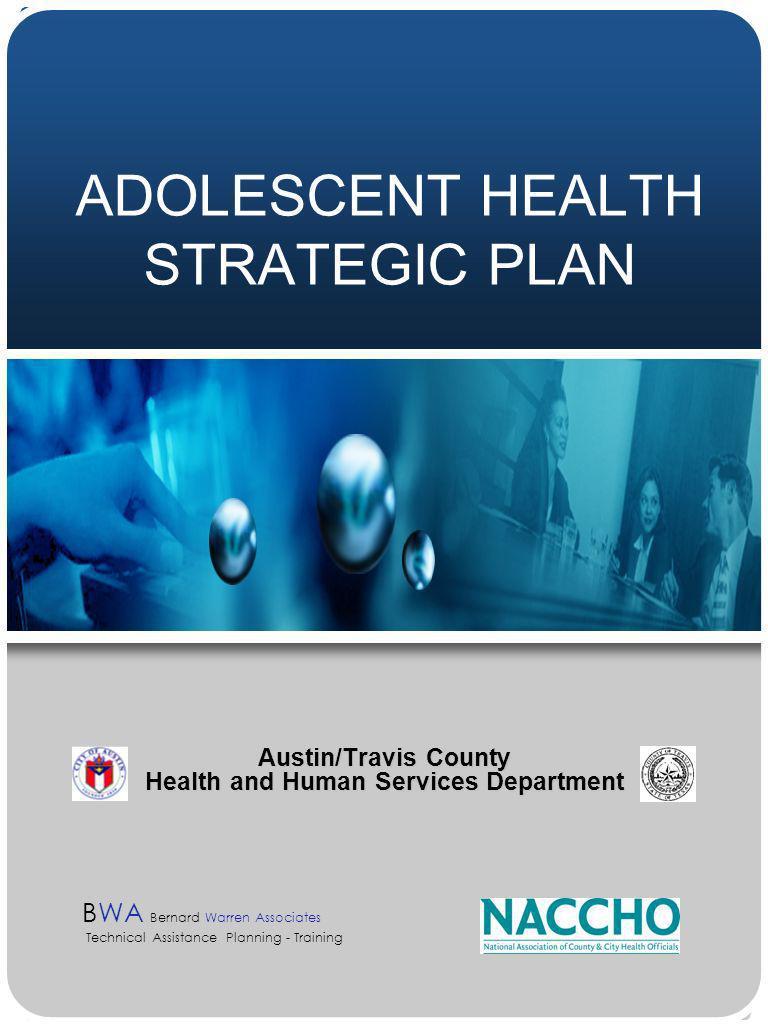 ADOLESCENT HEALTH STRATEGIC PLAN Austin/Travis County Health and Human Services Department BWA Bernard Warren Associates Technical Assistance Planning