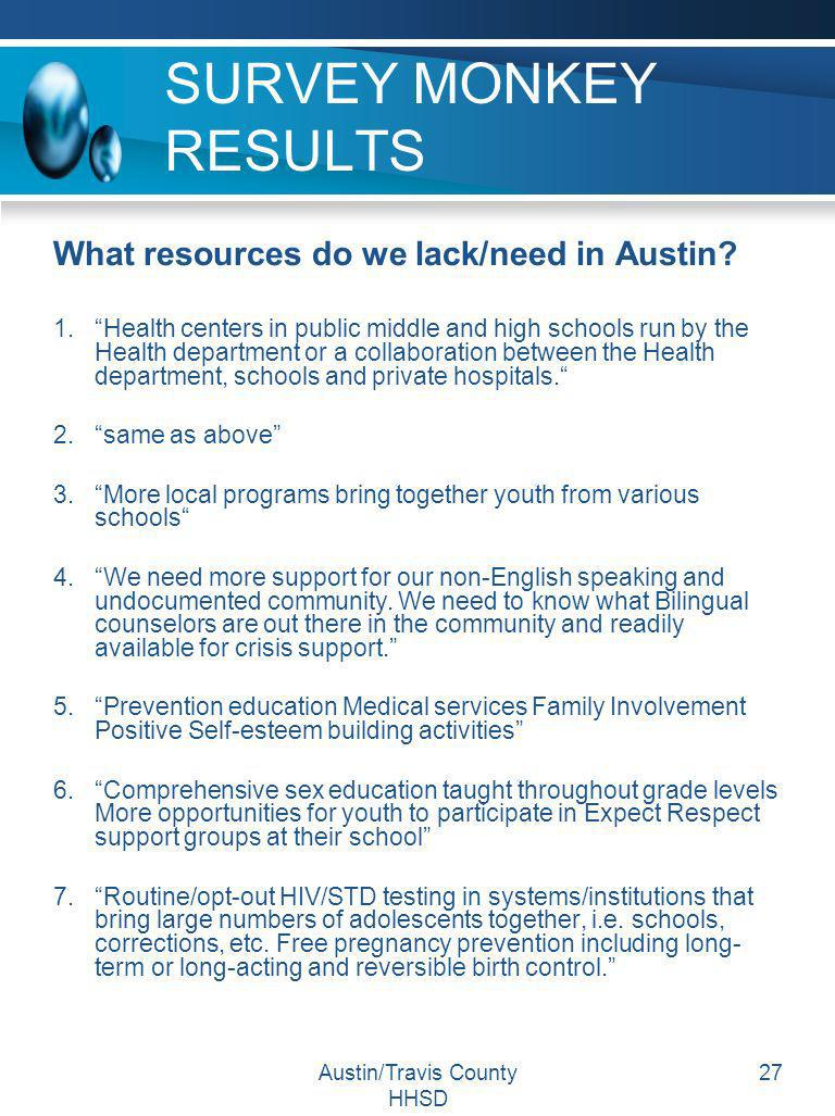 Austin/Travis County HHSD 27 SURVEY MONKEY RESULTS What resources do we lack/need in Austin? 1.Health centers in public middle and high schools run by