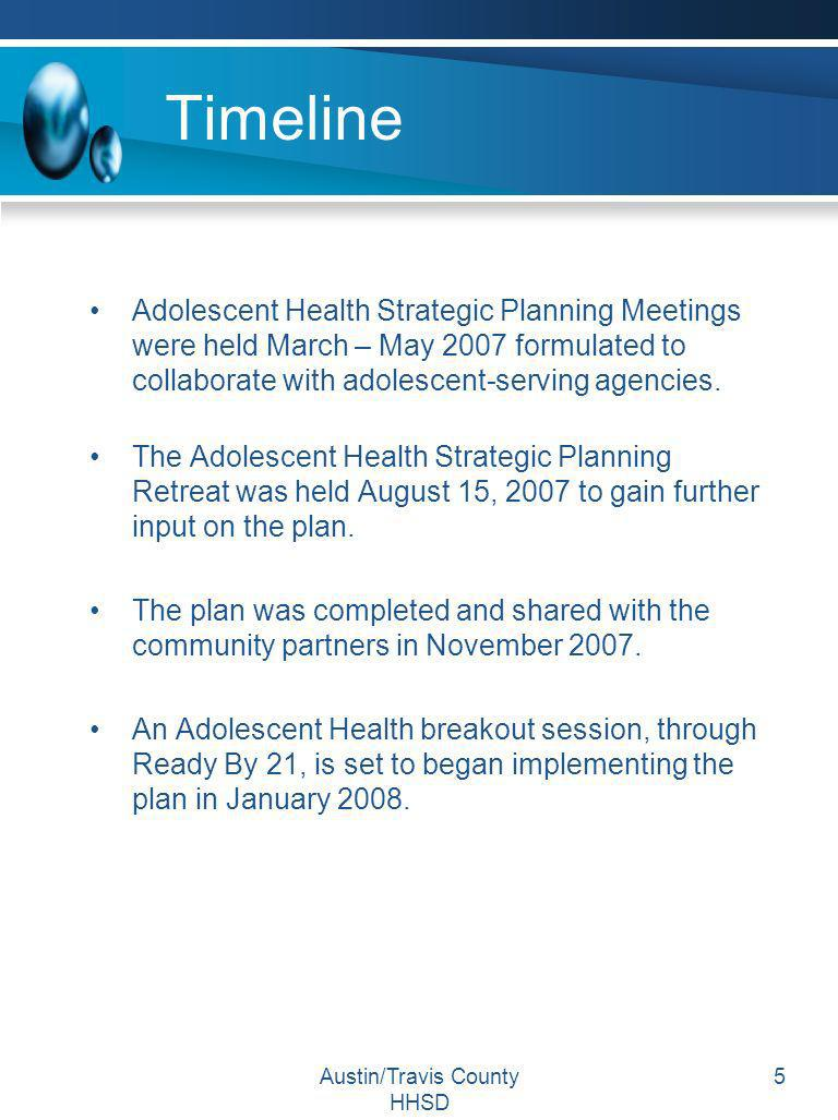 Austin/Travis County HHSD 5 Timeline Adolescent Health Strategic Planning Meetings were held March – May 2007 formulated to collaborate with adolescen