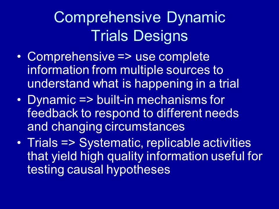 Comprehensive Dynamic Trials Designs Comprehensive => use complete information from multiple sources to understand what is happening in a trial Dynamic => built-in mechanisms for feedback to respond to different needs and changing circumstances Trials => Systematic, replicable activities that yield high quality information useful for testing causal hypotheses