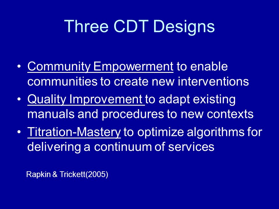 Three CDT Designs Community Empowerment to enable communities to create new interventions Quality Improvement to adapt existing manuals and procedures to new contexts Titration-Mastery to optimize algorithms for delivering a continuum of services Rapkin & Trickett(2005)