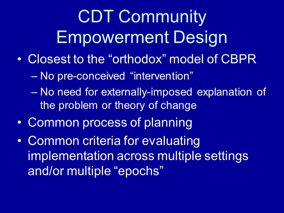 CDT Community Empowerment Design Closest to the orthodox model of CBPR –No pre-conceived intervention –No need for externally-imposed explanation of the problem or theory of change Common process of planning Common criteria for evaluating implementation across multiple settings and/or multiple epochs