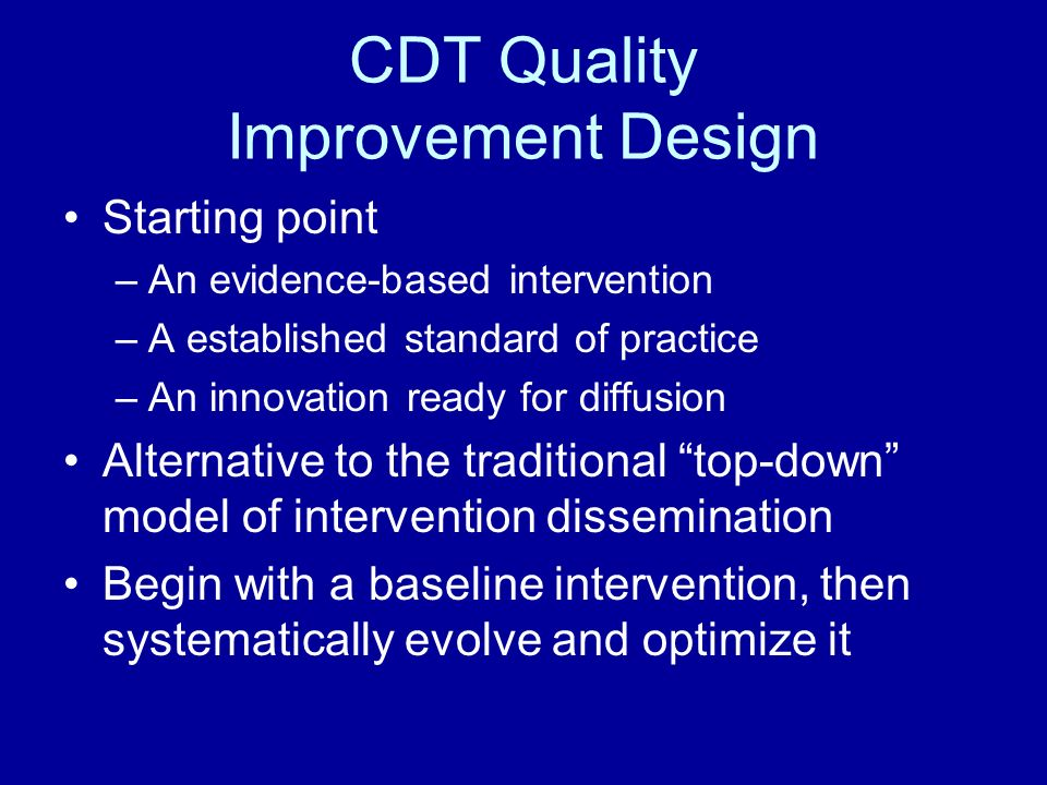 CDT Quality Improvement Design Starting point –An evidence-based intervention –A established standard of practice –An innovation ready for diffusion Alternative to the traditional top-down model of intervention dissemination Begin with a baseline intervention, then systematically evolve and optimize it