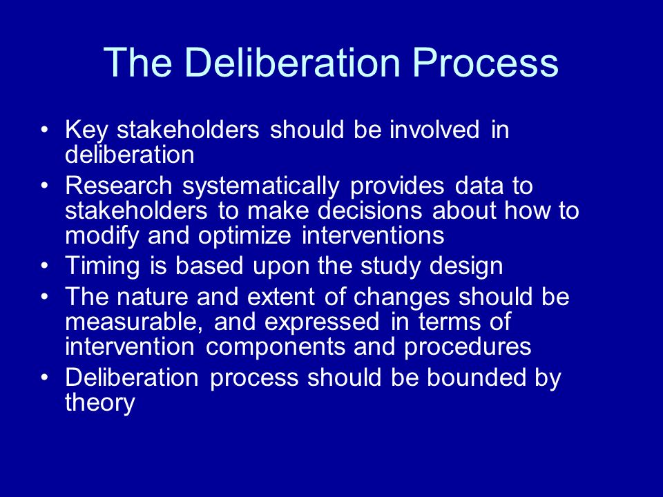 The Deliberation Process Key stakeholders should be involved in deliberation Research systematically provides data to stakeholders to make decisions about how to modify and optimize interventions Timing is based upon the study design The nature and extent of changes should be measurable, and expressed in terms of intervention components and procedures Deliberation process should be bounded by theory