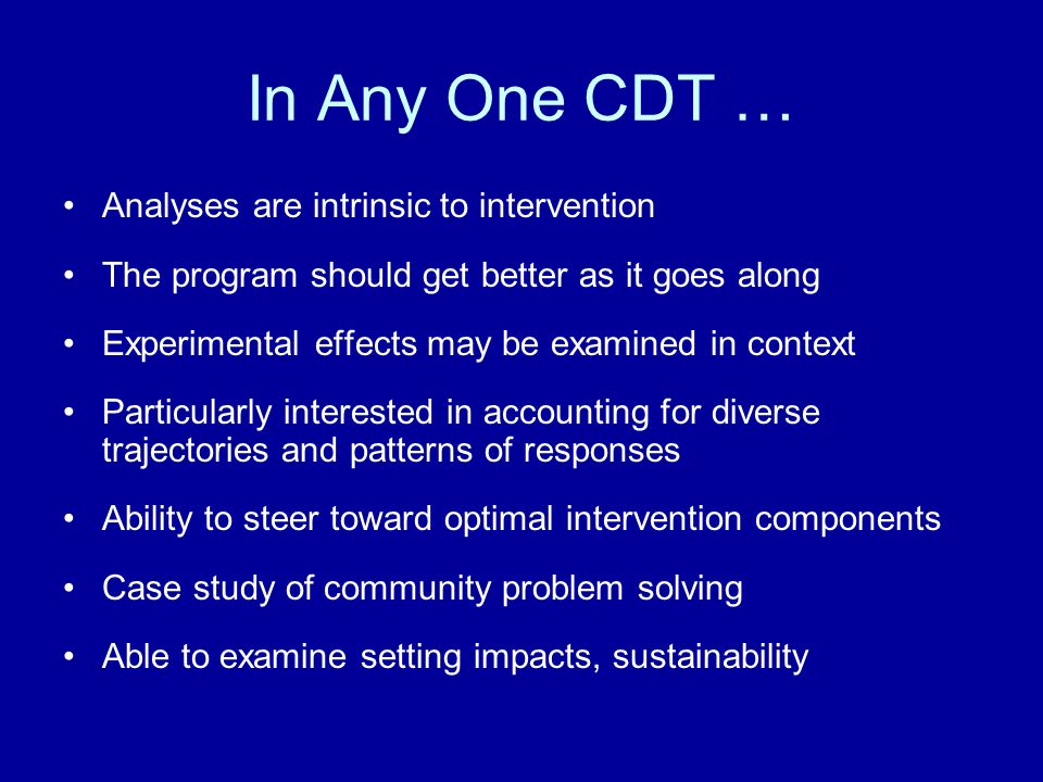 In Any One CDT … Analyses are intrinsic to intervention The program should get better as it goes along Experimental effects may be examined in context Particularly interested in accounting for diverse trajectories and patterns of responses Ability to steer toward optimal intervention components Case study of community problem solving Able to examine setting impacts, sustainability