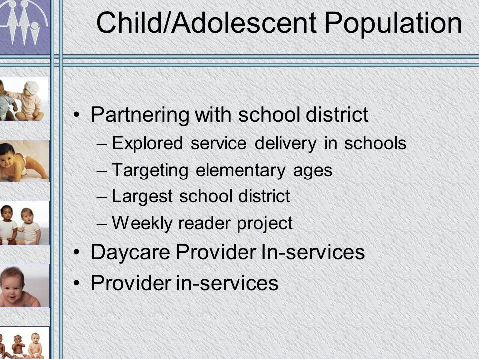 Child/Adolescent Population Partnering with school district –Explored service delivery in schools –Targeting elementary ages –Largest school district –Weekly reader project Daycare Provider In-services Provider in-services