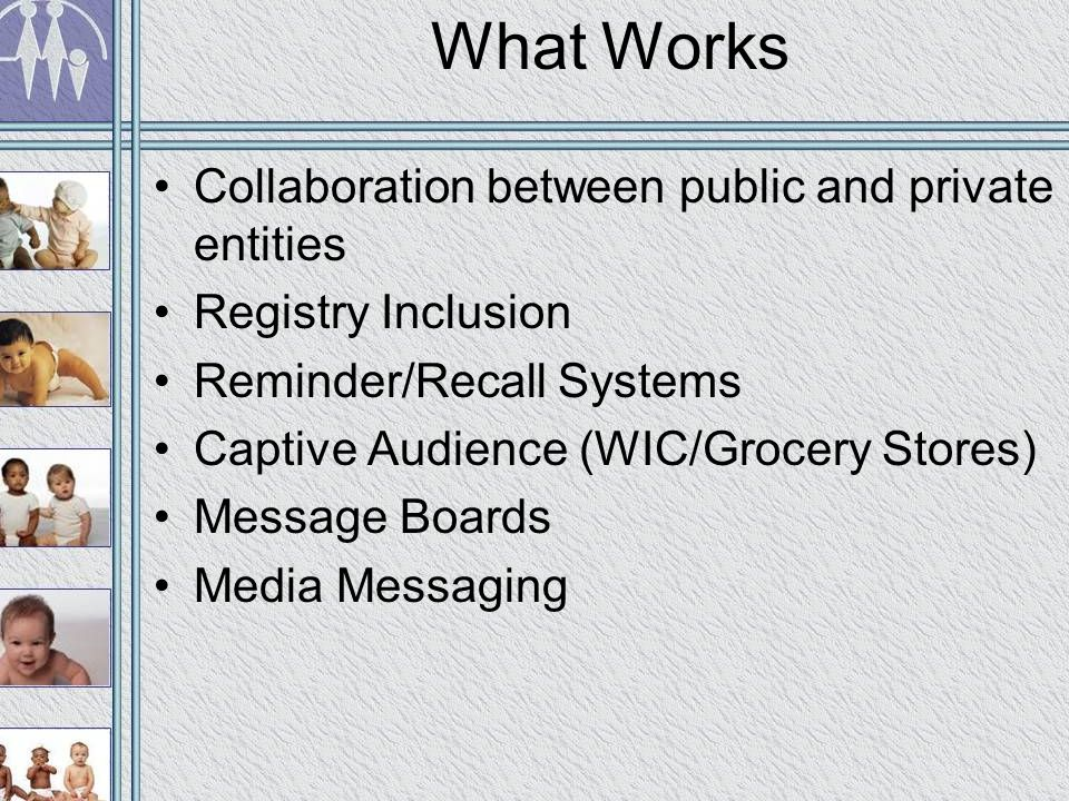 What Works Collaboration between public and private entities Registry Inclusion Reminder/Recall Systems Captive Audience (WIC/Grocery Stores) Message Boards Media Messaging