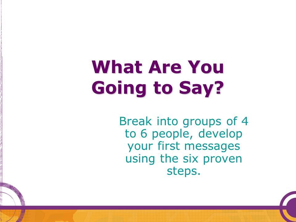 What Are You Going to Say? Break into groups of 4 to 6 people, develop your first messages using the six proven steps.