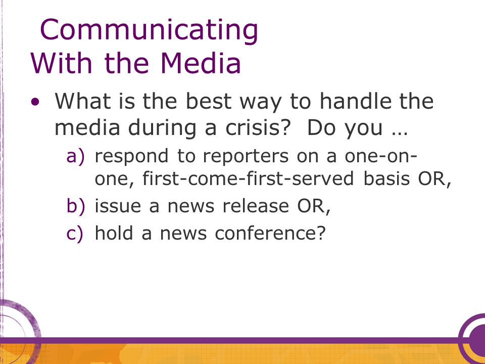 Communicating With the Media What is the best way to handle the media during a crisis.