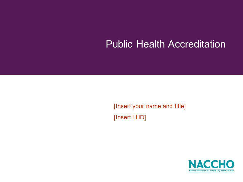 Additional Resources Your Local Health Officer [Insert Health Officer Contact Information] National Association for Local Boards of Health (NALBOH) www.nalboh.org Public Health Accreditation Board (PHAB) www.phaboard.org National Association of County & City Health Officials (NACCHO) www.naccho.org/accreditation