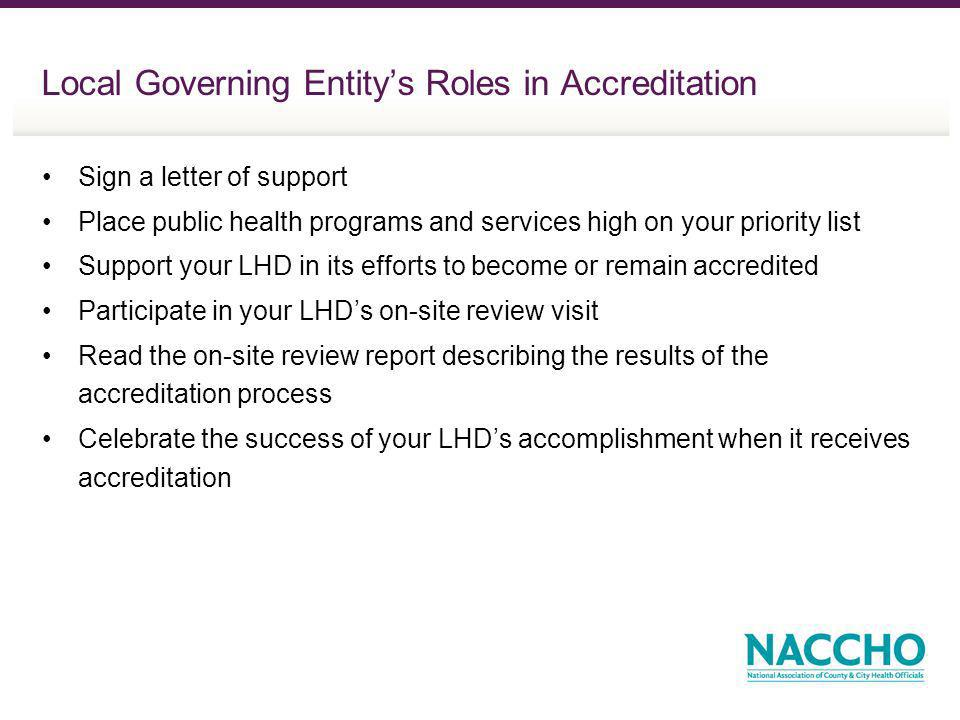 Local Governing Entitys Roles in Accreditation Sign a letter of support Place public health programs and services high on your priority list Support your LHD in its efforts to become or remain accredited Participate in your LHDs on-site review visit Read the on-site review report describing the results of the accreditation process Celebrate the success of your LHDs accomplishment when it receives accreditation