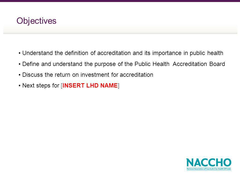Objectives Understand the definition of accreditation and its importance in public health Define and understand the purpose of the Public Health Accreditation Board Discuss the return on investment for accreditation Next steps for [INSERT LHD NAME]