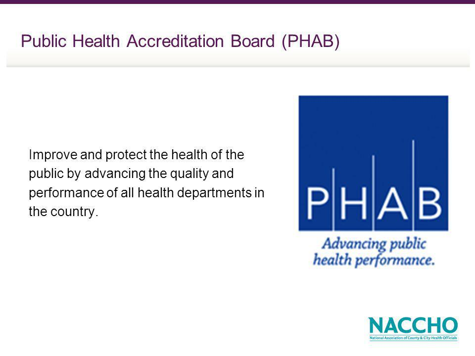 Public Health Accreditation Board (PHAB) Improve and protect the health of the public by advancing the quality and performance of all health departments in the country.