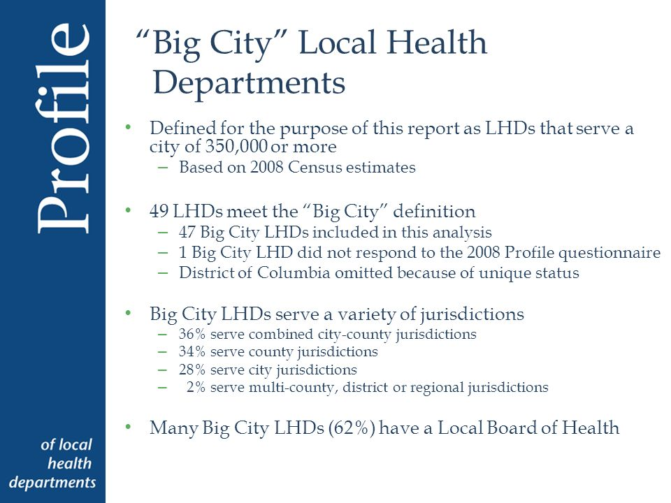 Top Activities & Services Provided by Big City LHDs Activity or ServicePercent of LHDs Communicable/Infectious disease surveillance98% Adult Immunization96% Child Immunization96% Tuberculosis screening96% Population-based nutrition services96% Tuberculosis treatment94% HIV/AIDS screening94% Maternal and child health surveillance91% STD treatment91%