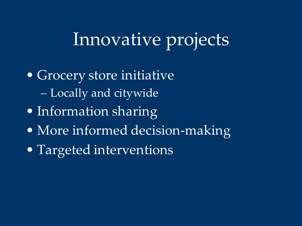 Innovative projects Grocery store initiative –Locally and citywide Information sharing More informed decision-making Targeted interventions