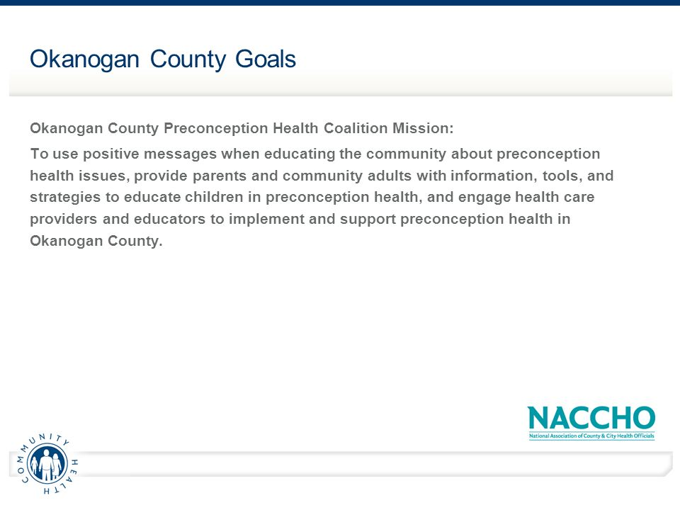 Okanogan County Goals Okanogan County Preconception Health Coalition Mission: To use positive messages when educating the community about preconception health issues, provide parents and community adults with information, tools, and strategies to educate children in preconception health, and engage health care providers and educators to implement and support preconception health in Okanogan County.