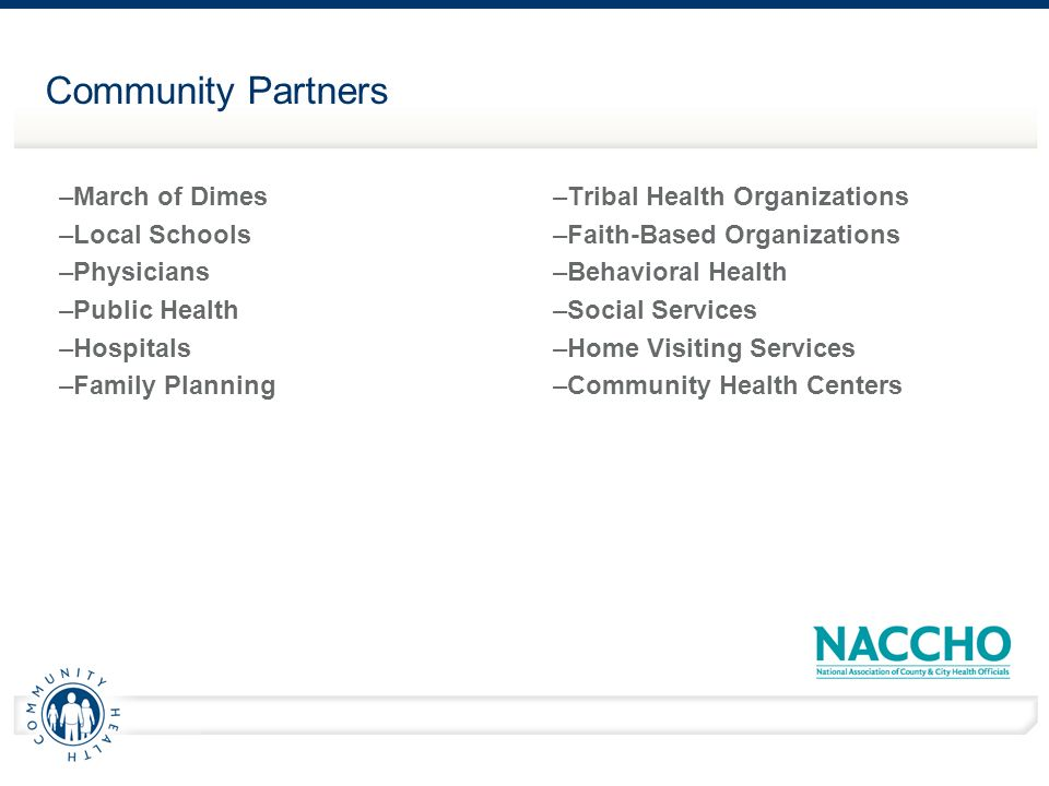 Community Partners –March of Dimes –Local Schools –Physicians –Public Health –Hospitals –Family Planning –Tribal Health Organizations –Faith-Based Organizations –Behavioral Health –Social Services –Home Visiting Services –Community Health Centers