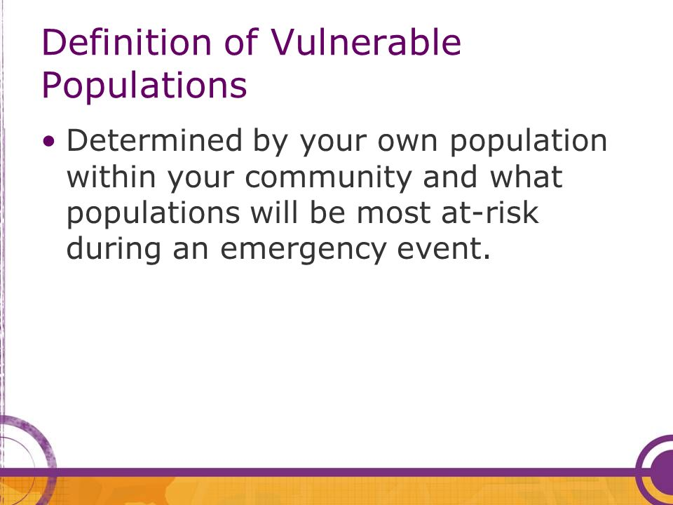 Definition of Vulnerable Populations Determined by your own population within your community and what populations will be most at-risk during an emergency event.
