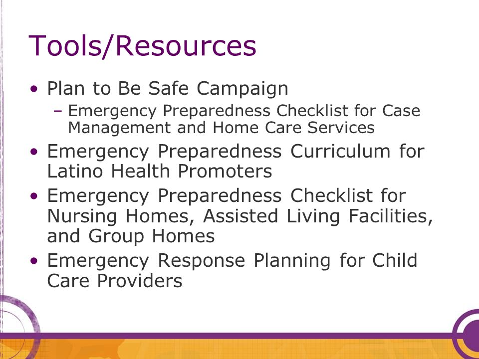 Tools/Resources Plan to Be Safe Campaign –Emergency Preparedness Checklist for Case Management and Home Care Services Emergency Preparedness Curriculum for Latino Health Promoters Emergency Preparedness Checklist for Nursing Homes, Assisted Living Facilities, and Group Homes Emergency Response Planning for Child Care Providers