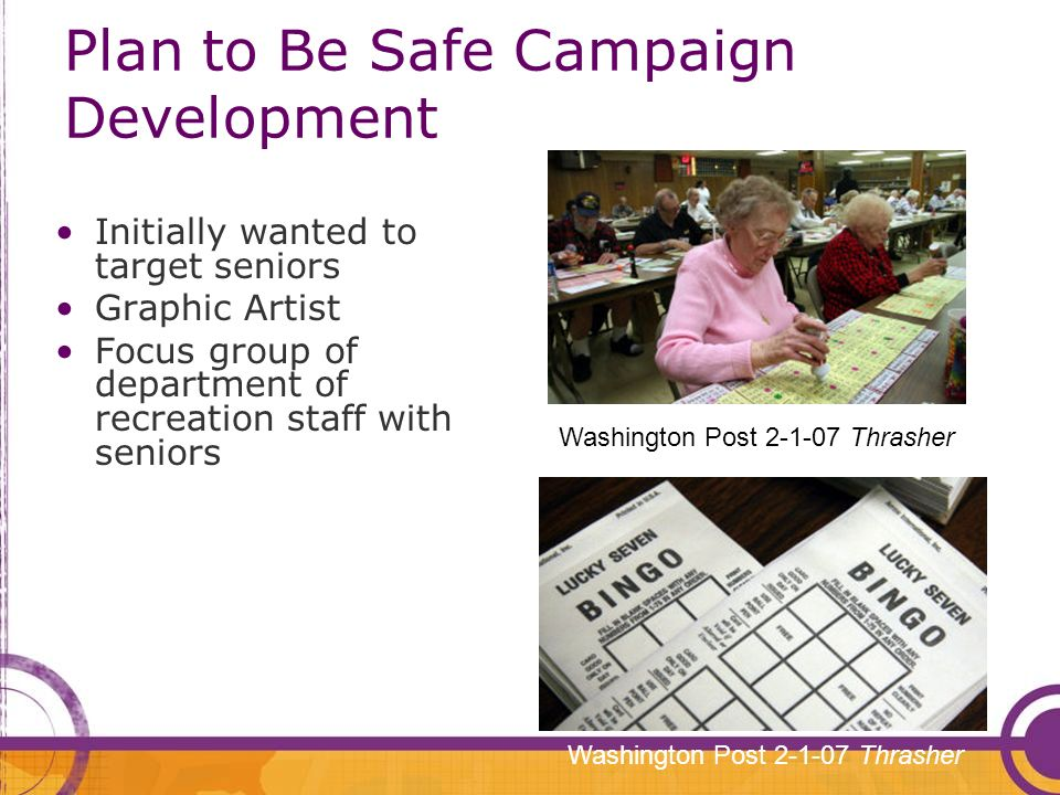 Plan to Be Safe Campaign Development Initially wanted to target seniors Graphic Artist Focus group of department of recreation staff with seniors Washington Post 2-1-07 Thrasher