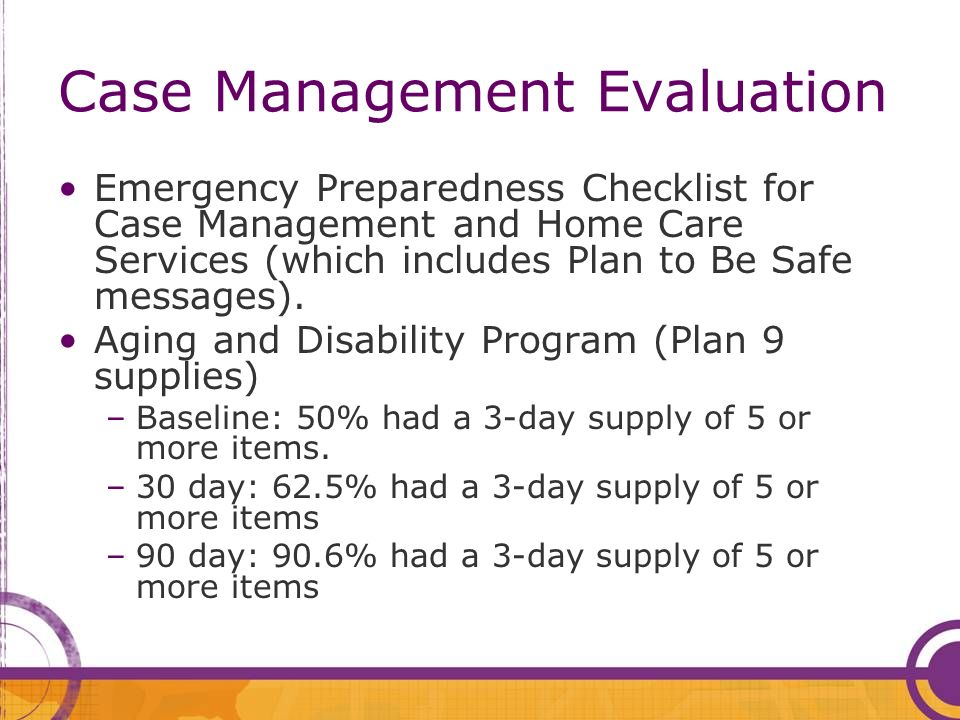 Case Management Evaluation Emergency Preparedness Checklist for Case Management and Home Care Services (which includes Plan to Be Safe messages). Agin