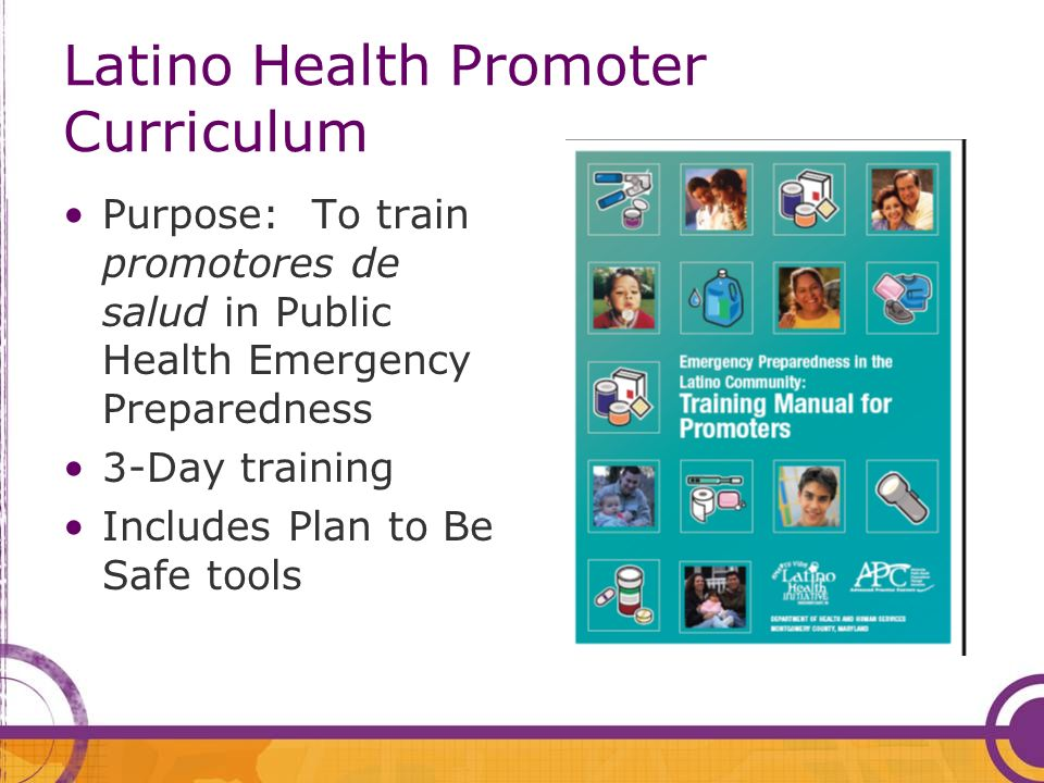 Latino Health Promoter Curriculum Purpose: To train promotores de salud in Public Health Emergency Preparedness 3-Day training Includes Plan to Be Safe tools