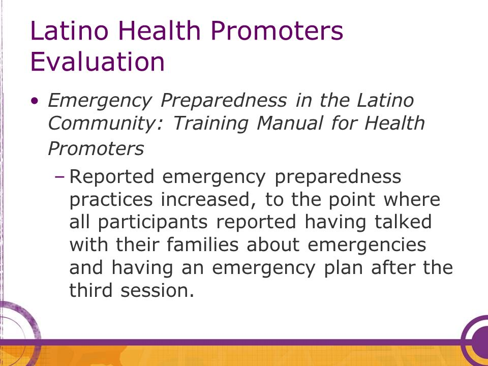 Latino Health Promoters Evaluation Emergency Preparedness in the Latino Community: Training Manual for Health Promoters –Reported emergency preparedness practices increased, to the point where all participants reported having talked with their families about emergencies and having an emergency plan after the third session.