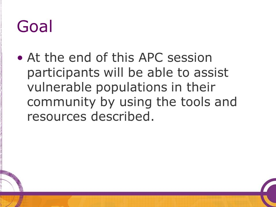 Goal At the end of this APC session participants will be able to assist vulnerable populations in their community by using the tools and resources des