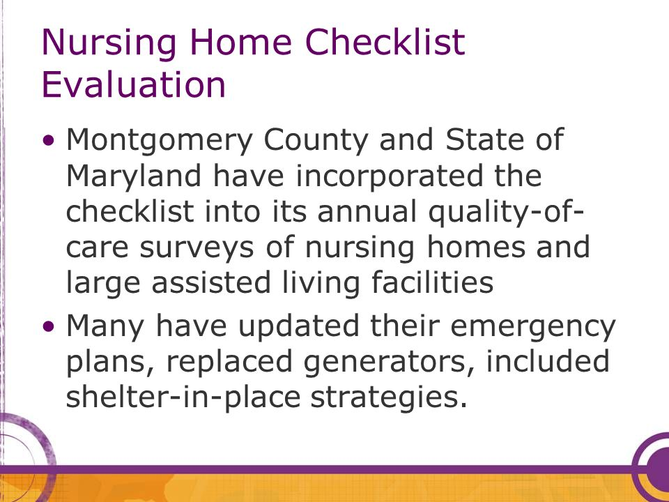 Nursing Home Checklist Evaluation Montgomery County and State of Maryland have incorporated the checklist into its annual quality-of- care surveys of nursing homes and large assisted living facilities Many have updated their emergency plans, replaced generators, included shelter-in-place strategies.